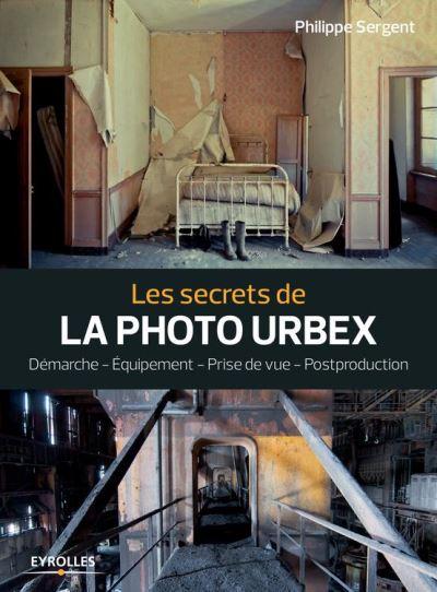 Les secrets de la photo urbex - Démarche - Equipement - Prise de vue - Postproduction - 9782212597813 - 14,99 €