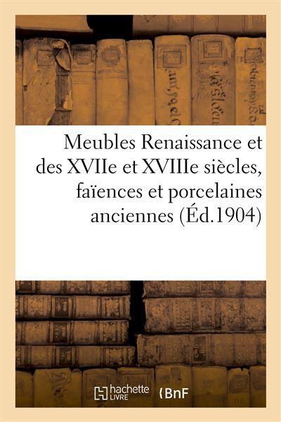 Meubles Renaissance et des XVIIe et XVIIIe siècles, faïences et porcelaines anciennes