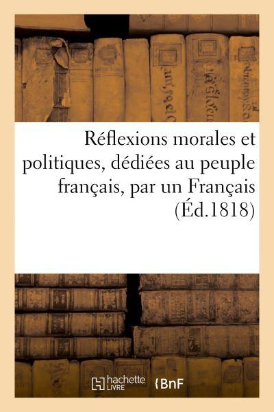 Réflexions morales et politiques, dédiées au peuple français, par un Français