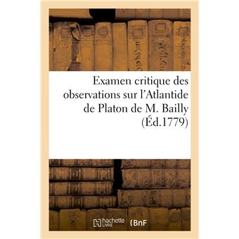 Examen critique des observations sur l'Atlantide de Platon de M. Bailly