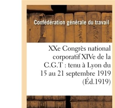 XXème Congrès national corporatif XIVe de la C.G.T tenu à Lyon du 15 au 21 septembre 1919