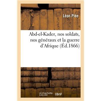 Abd-el-Kader, nos soldats, nos généraux et la guerre d'Afrique