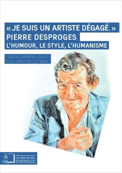 Je suis un artiste dégagé, Pierre Desproges, l'humour, le style, l'humanisme