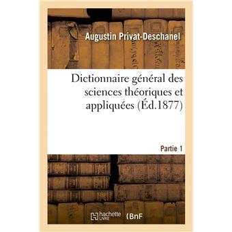 Dictionnaire général des sciences théoriques et appliquées. Partie 1