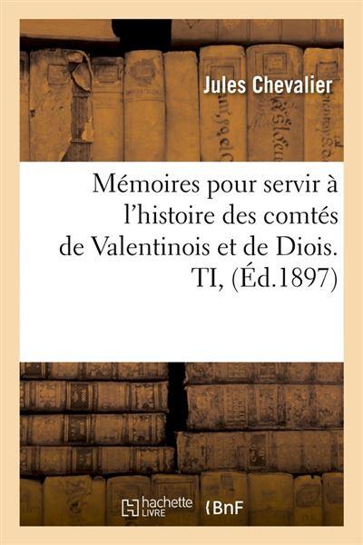 Mémoires pour servir à l'histoire des comtés de Valentinois et de Diois. TI, (Éd.1897)