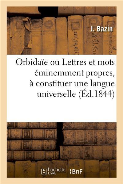 Orbidaïe ou Lettres et mots éminemment propres, à constituer une langue universelle