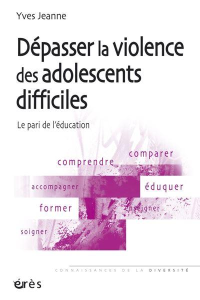 Dépasser la violence des adolescents difficiles le pari de l'éducation