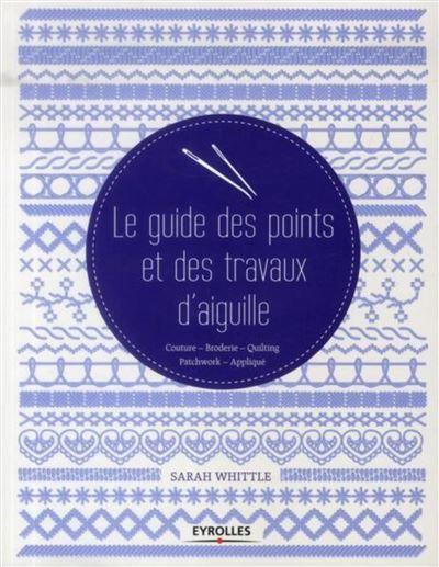 Le guide des points et des travaux d'aiguille couture, broderie, quilting, patchwork, appliqué