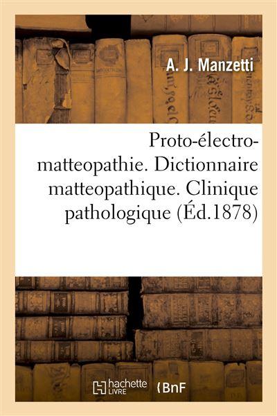 Proto-électro-matteopathie. Dictionnaire matteopathique. Clinique pathologique