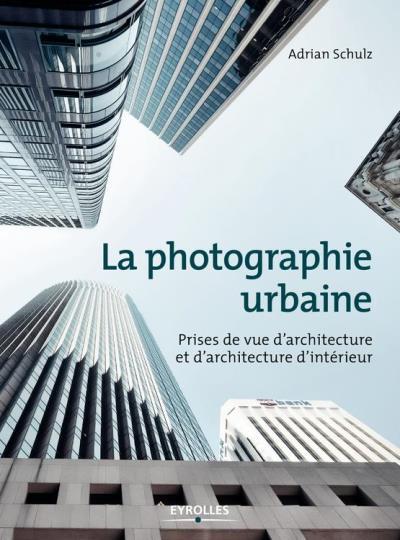 La photographie urbaine - Prises de vue d'architecture et d'architecture d'intérieur - 9782212047462 - 20,99 €