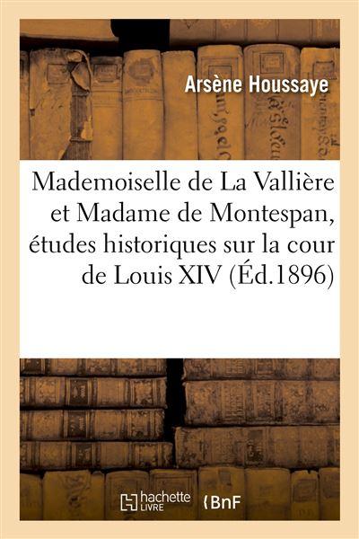 Mademoiselle de La Vallière et Madame de Montespan, études historiques sur la cour de Louis XIV