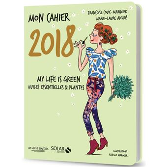 Mon cahier 2018 - My life is green. Huiles essentielles et plantes
