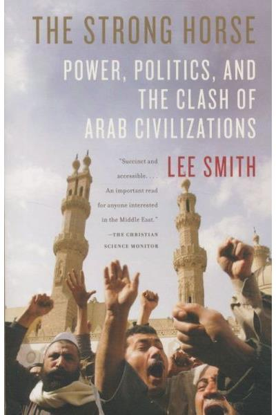 The Strong Horse: Power, Politics, and the Clash of Arab Civilizations Lee Smith
