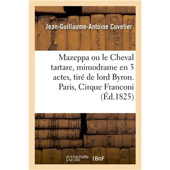 Mazeppa ou le Cheval tartare, mimodrame en 3 actes, tiré de lord Byron. Paris, Cirque Franconi