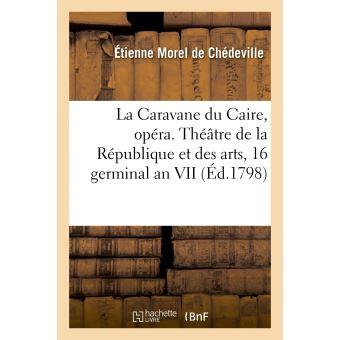 La Caravane du Caire, opéra en 3 actes. Théâtre de la République et des arts, le 16 germinal an VII