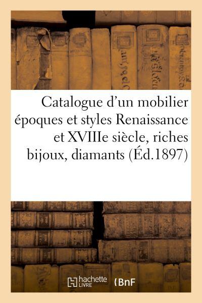 Catalogue d'un important mobilier époques et styles Renaissance et XVIIIe siècle, riches bijoux