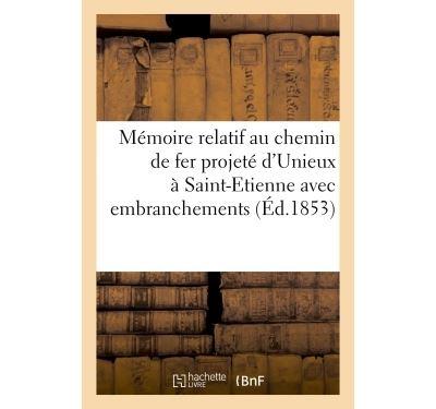 Mémoire relatif au chemin de fer projeté d'Unieux à Saint-Etienne avec embranchements