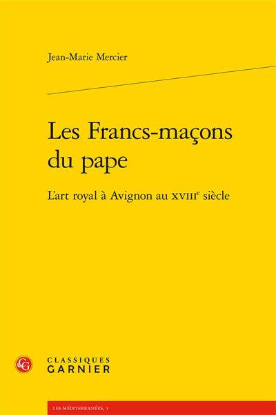Les francs-maçons du pape - l'art royal à avignon au xviiie siècle