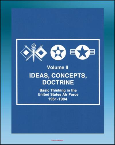Ideas, Concepts, Doctrine: Basic Thinking in the United States Air Force 1961 1984 Volume Two, Air Power, Tactical Air Command, Air Mobility, Space,