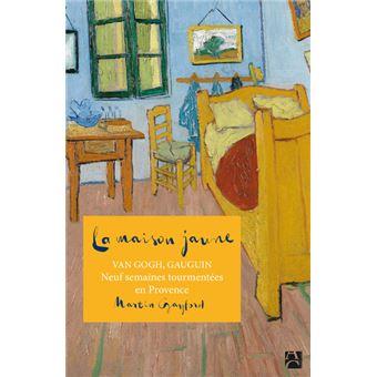 La maison jaune Van Gogh, Gaugin, Neuf semaines tourmentées en ...
