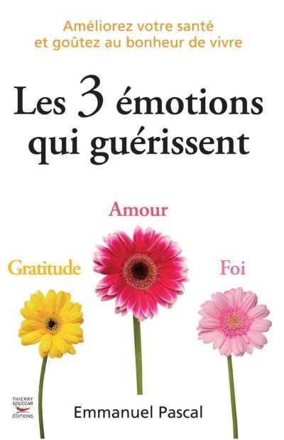 Les 3 émotions qui guérissent - Améliorez votre santé et goûtez au bonheur de vivre - 9782365490269 - 9,49 €