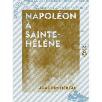 Napoléon à Sainte-Hélène, opinion d'un médecin sur la maladie de l'empereur Napoléon -