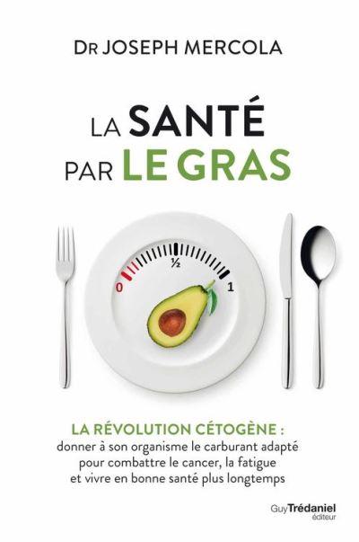 La santé par le gras - La révolution cétogène - Donner à son organisme le carburant adapté et vivre en bonne santé - 9782813217387 - 16,99 €