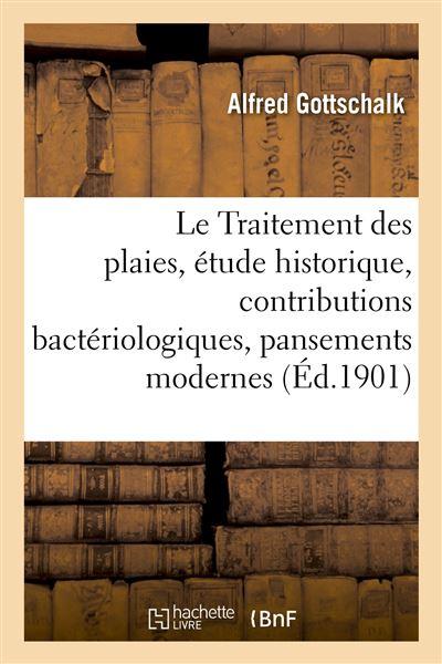Le Traitement des plaies, étude historique, contributions bactériologiques, pansements modernes