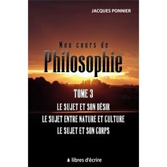 Mon cours de philo.T3 : Le sujet et son désir, le sujet entre nature et culture, le sujet et son c.