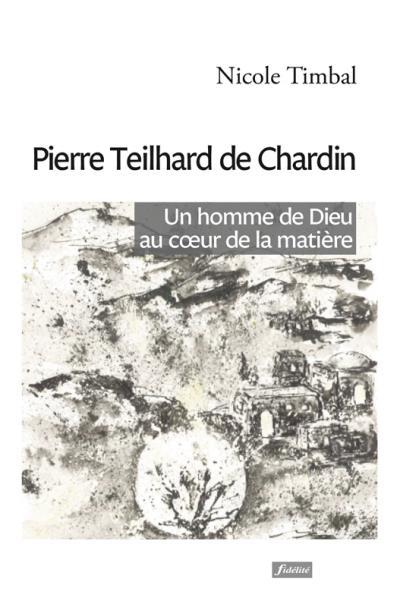Pierre Teilhard de Chardin, un homme de dieu au coeur de la matière