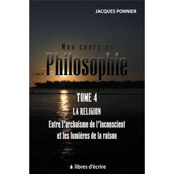 Mon cours de philo.T4 : La religion entre l'archaïsme de l'inconscient et les lumières de la raison