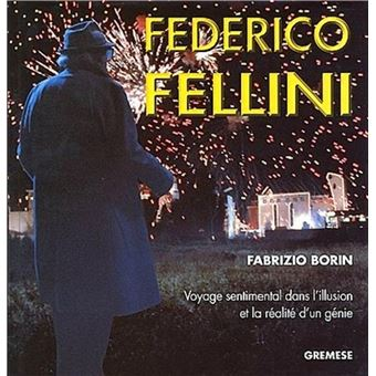 Frederico fellini voyage sentimental dans l'illusion et la  realite d'un genie