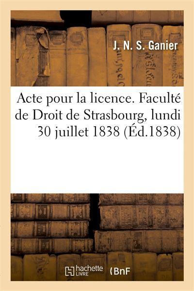 Acte pour la licence. Faculté de Droit de Strasbourg, lundi 30 juillet 1838