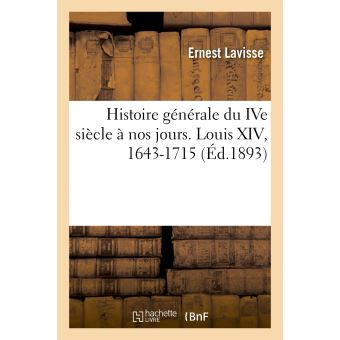 Histoire générale du IVe siècle à nos jours. Louis XIV, 1643-1715