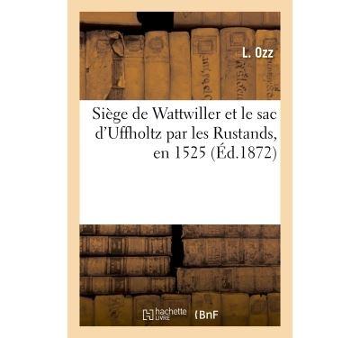 Siège de Wattwiller et le sac d'Uffholtz par les Rustands, en 1525 , par un contemporain
