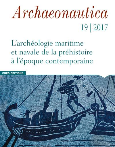 Archaeonautica - numéro 19/2017 L'Archéologie maritime et navale de la préhistoire à l'époque contem