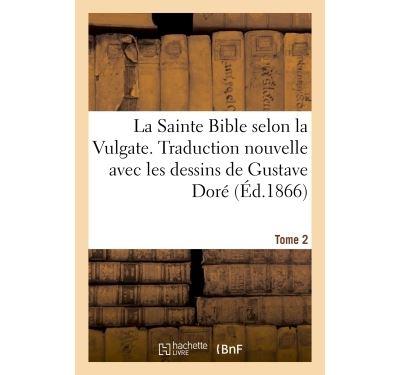 La Sainte Bible selon la Vulgate. Traduction nouvelle avec les dessins de Gustave Doré