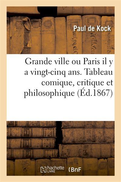Grande ville ou Paris il y a vingt-cinq ans. Tableau comique, critique et philosophique