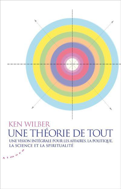 Une théorie de tout. Vision intégrale pour les affaires, la politique, la science et la spiritualité