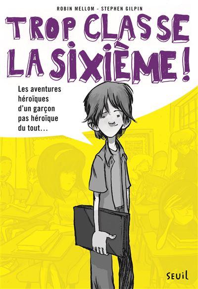 Trop classe la sixième ! - Tome 1 : Les Aventures héroïques d'un garçon pas héroïque du tout. Trop Classe, la sixième