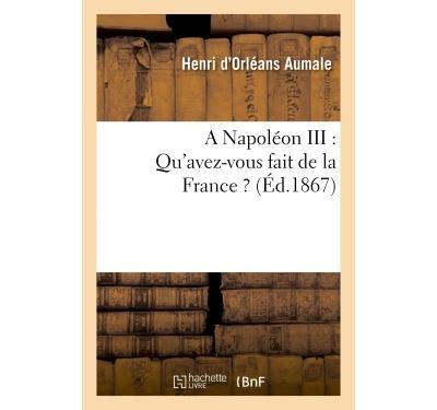 A Napoléon III : Qu'avez-vous fait de la France ?