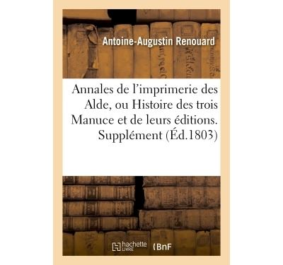 Annales de l'imprimerie des Alde, ou Histoire des trois Manuce et de leurs éditions. Supplément