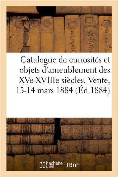 Catalogue de curiosités et objets d'ameublement des XVe, XVIIe et XVIIIe siècles