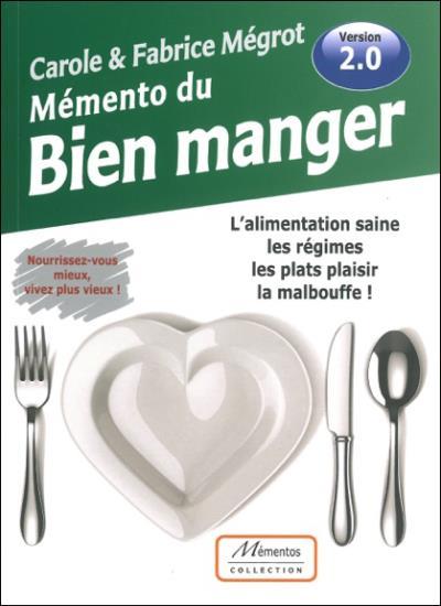Mémento du Bien manger - L'alimentation saine, les régimes, les plats plaisir, la malbouffe ! - Version 2.0