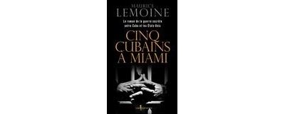 Cinq Cubains à Miami. Le Roman de la guerre secrète entre Cuba et les Etats-Unis