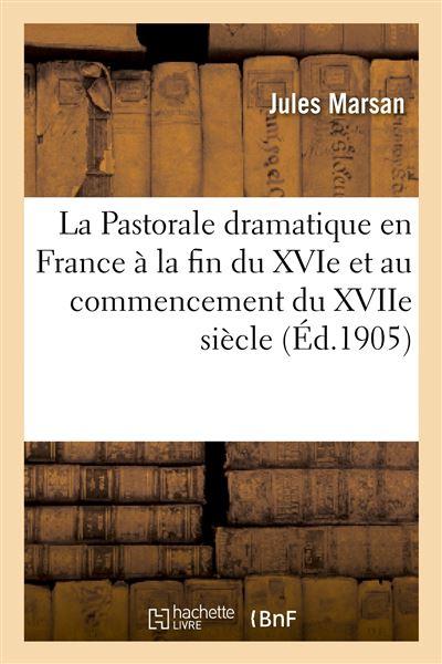 La Pastorale dramatique en France à la fin du XVIe et au commencement du XVIIe siècle