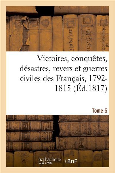 Victoires, conquetes, desastres, revers et guerres civiles des Francais, 1792-1815