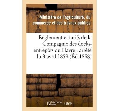 Réglement et tarifs de la Compagnie des docks-entrepôts du Havre : arrêté du 3 avril 1858