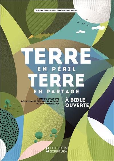 Terre en péril, terre en partage : à Bible ouverte (actes du colloque de l'Alliance biblique française du 17 novembre 2018)