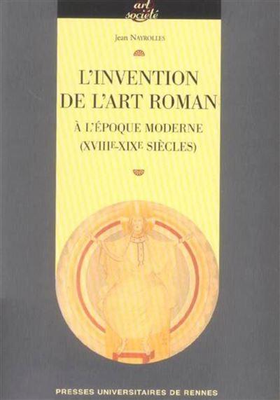 Invention de l art roman a l epoque moderne (xviiie-xixe siecles)